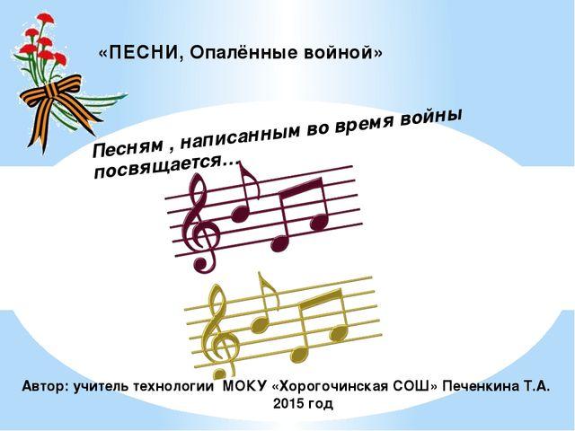 «ПЕСНИ, Опалённые войной» Автор: учитель технологии МОКУ «Хорогочинская СОШ»...