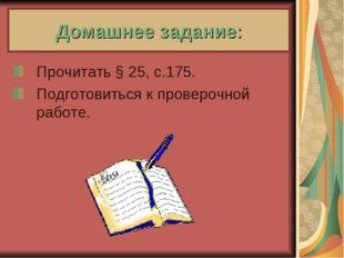 Домашнее задание: Прочитать § 25, с.175. Подготовиться к проверочной работе.