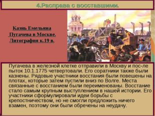 4.Расправа с восставшими. Пугачева в железной клетке отправили в Москву и пос
