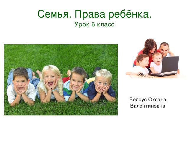 Семья. Права ребёнка. Урок 6 класс Белоус Оксана Валентиновна