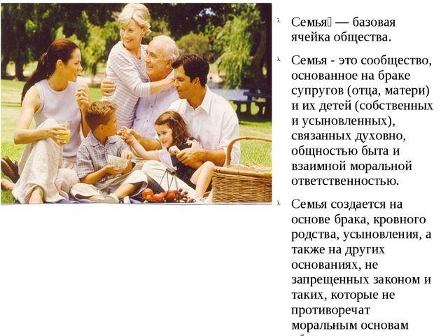 Семья́ — базовая ячейка общества. Семья - это сообщество, основанное на браке...