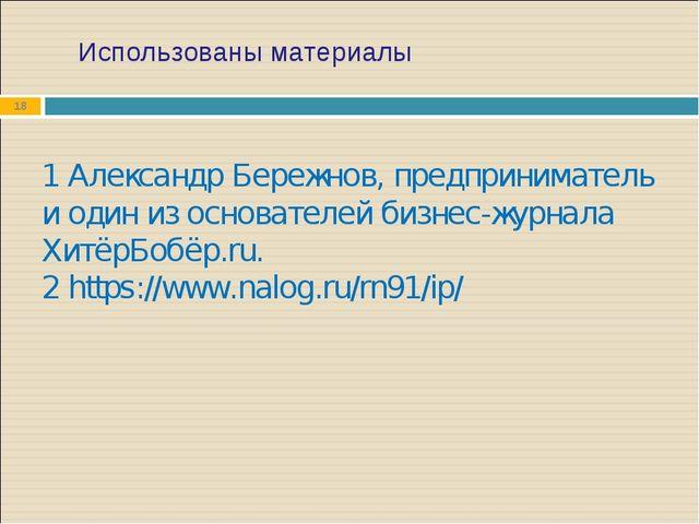 Использованы материалы * 1 Александр Бережнов, предприниматель и один из осно...
