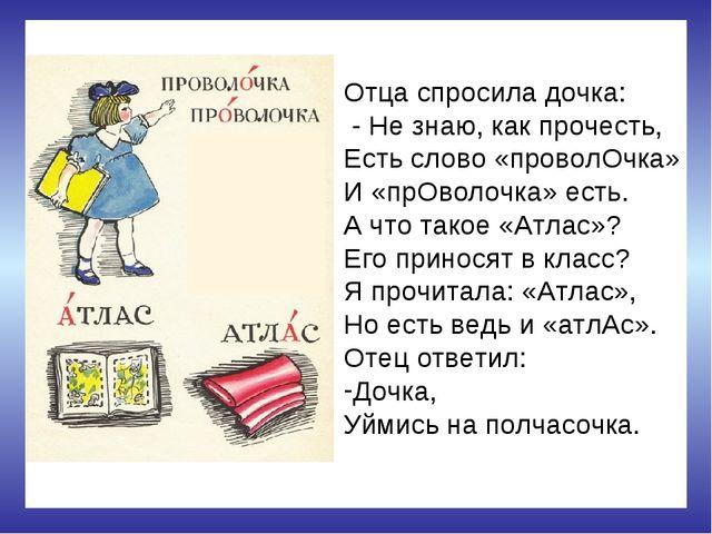 Отца спросила дочка: - Не знаю, как прочесть, Есть слово «проволОчка» И «прОв...