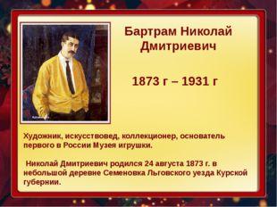 Бартрам Николай Дмитриевич 1873 г – 1931 г Художник, искусствовед, коллекцио