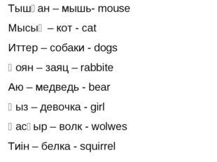 Тышқан – мышь- mouse Мысық – кот - сat Иттер – собаки - dogs Қоян – заяц – ra