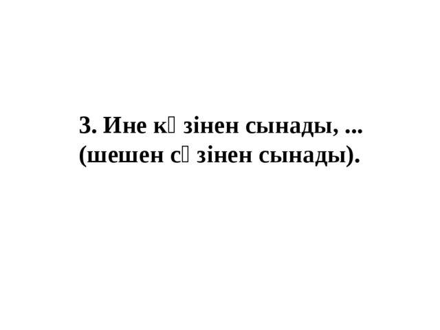 3. Ине көзінен сынады, ... (шешен сөзінен сынады).