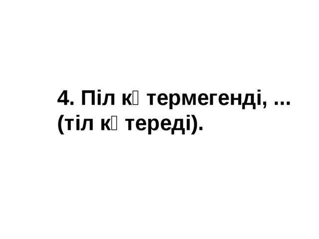 4. Піл көтермегенді, ... (тіл көтереді).