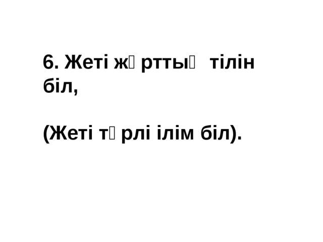 6. Жеті жұрттың тілін біл, (Жеті түрлі ілім біл).