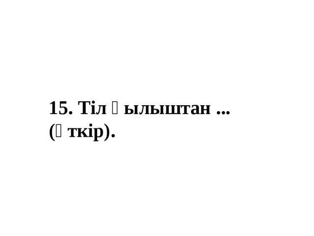 15. Тіл қылыштан ... (өткір).