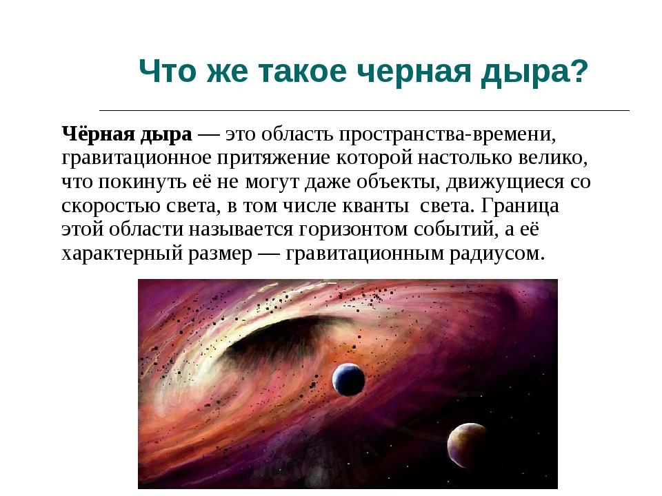 Что же такое черная дыра? Чёрная дыра— это область пространства-времени, гра...