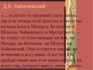 Д.Б. Кабалевский: «… если кто-то проживёт свою жизнь, так и не познав всей кр