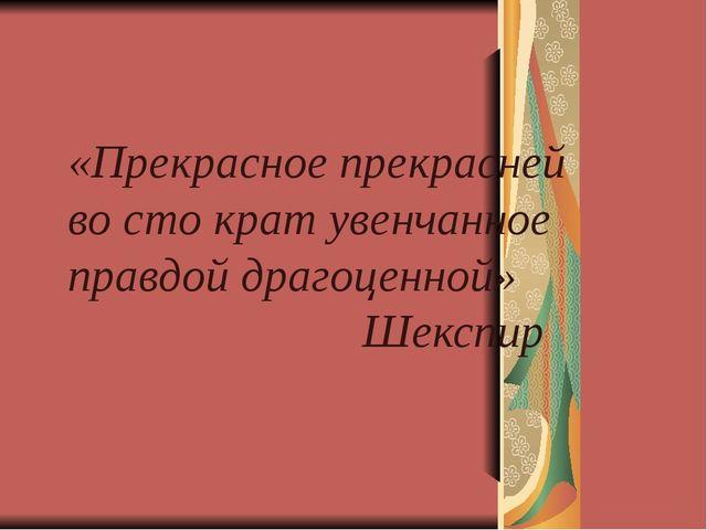 «Прекрасное прекрасней во сто крат увенчанное правдой драгоценной» Шекспир