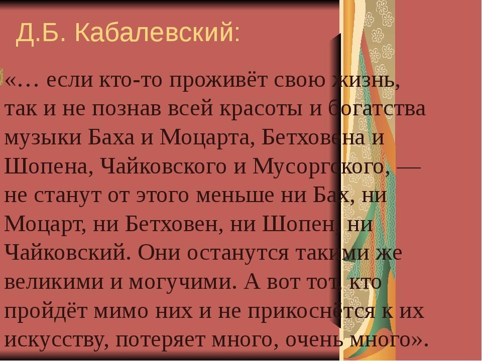 Д.Б. Кабалевский: «… если кто-то проживёт свою жизнь, так и не познав всей кр...