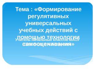Тема : «Формирование регулятивных универсальных учебных действий с помощью те