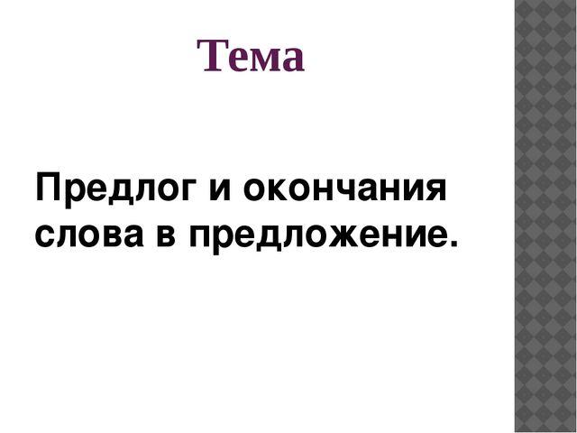 Тема Предлог и окончания слова в предложение.