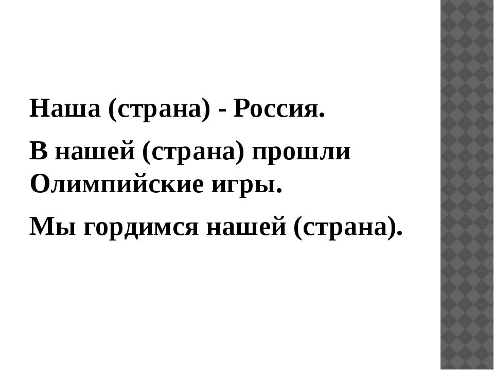 Наша (страна) - Россия. В нашей (страна) прошли Олимпийские игры. Мы гордим...