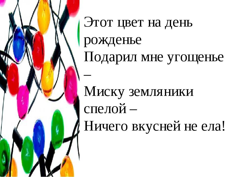 Этот цвет на день рожденье Подарил мне угощенье – Миску земляники спелой – Ни...