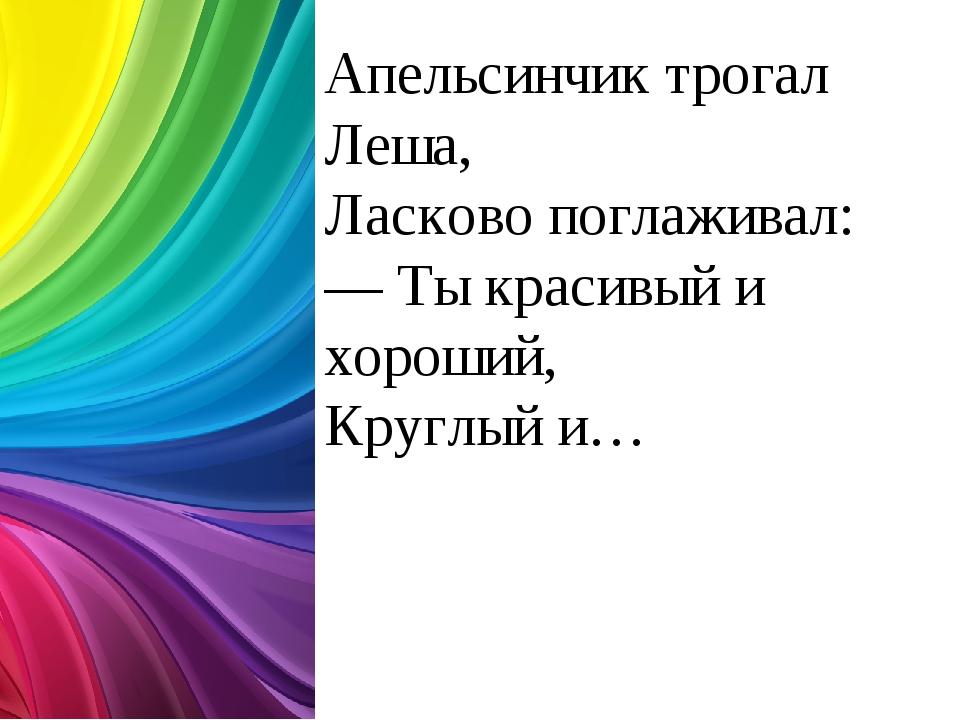 Апельсинчик трогал Леша, Ласково поглаживал: — Ты красивый и хороший, Круглый...