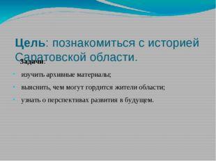 Цель: познакомиться с историей Саратовской области. Задачи: изучить архивные