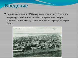 Введение Саратов основан в 1590 году на левом берегу Волги для защиты русской