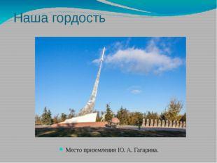 Наша гордость Место приземления Ю. А. Гагарина.