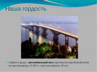 Наша гордость Символ города - автомобильный мост протянулся над Волгой почти