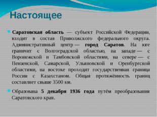 Настоящее Саратовская область — субъект Российской Федерации, входит в состав