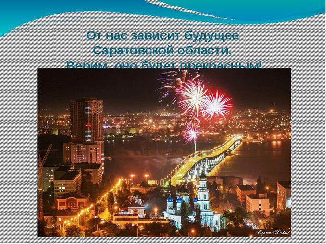 От нас зависит будущее Саратовской области. Верим, оно будет прекрасным!