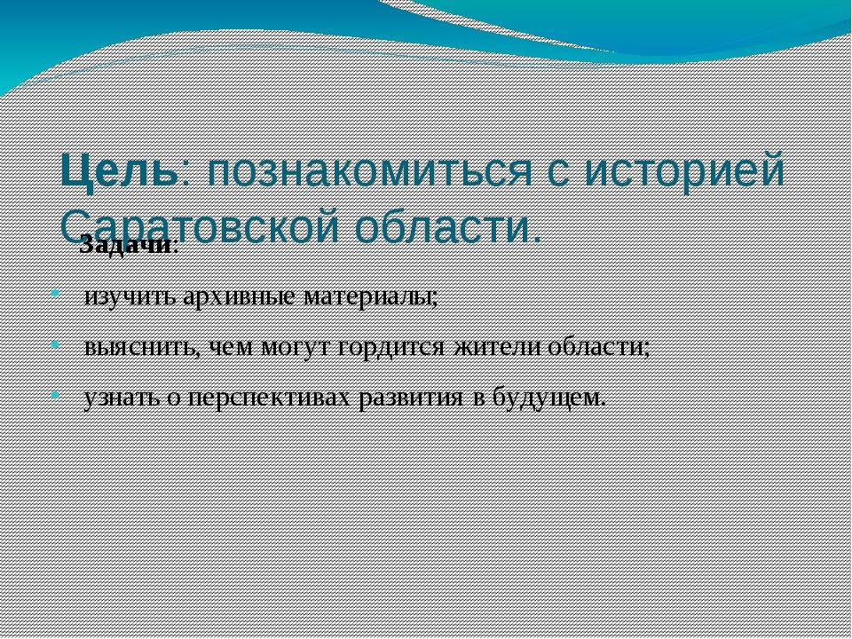 Цель: познакомиться с историей Саратовской области. Задачи: изучить архивные...
