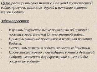 Цель: расширить свои знания о Великой Отечественной войне, привлечь внимание