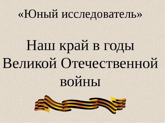 «Юный исследователь» Наш край в годы Великой Отечественной войны