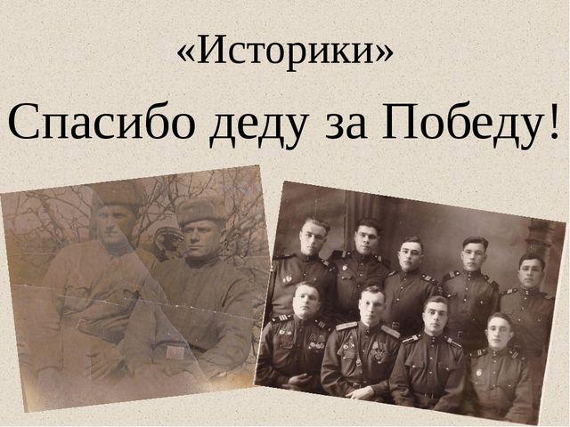 «Историки» Спасибо деду за Победу!