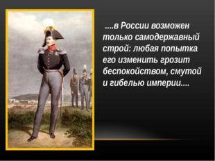 ....в России возможен только самодержавный строй: любая попытка его изменить