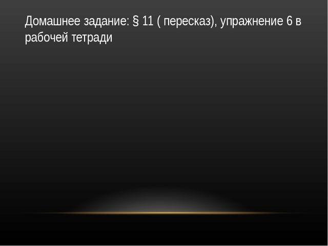 Домашнее задание: § 11 ( пересказ), упражнение 6 в рабочей тетради