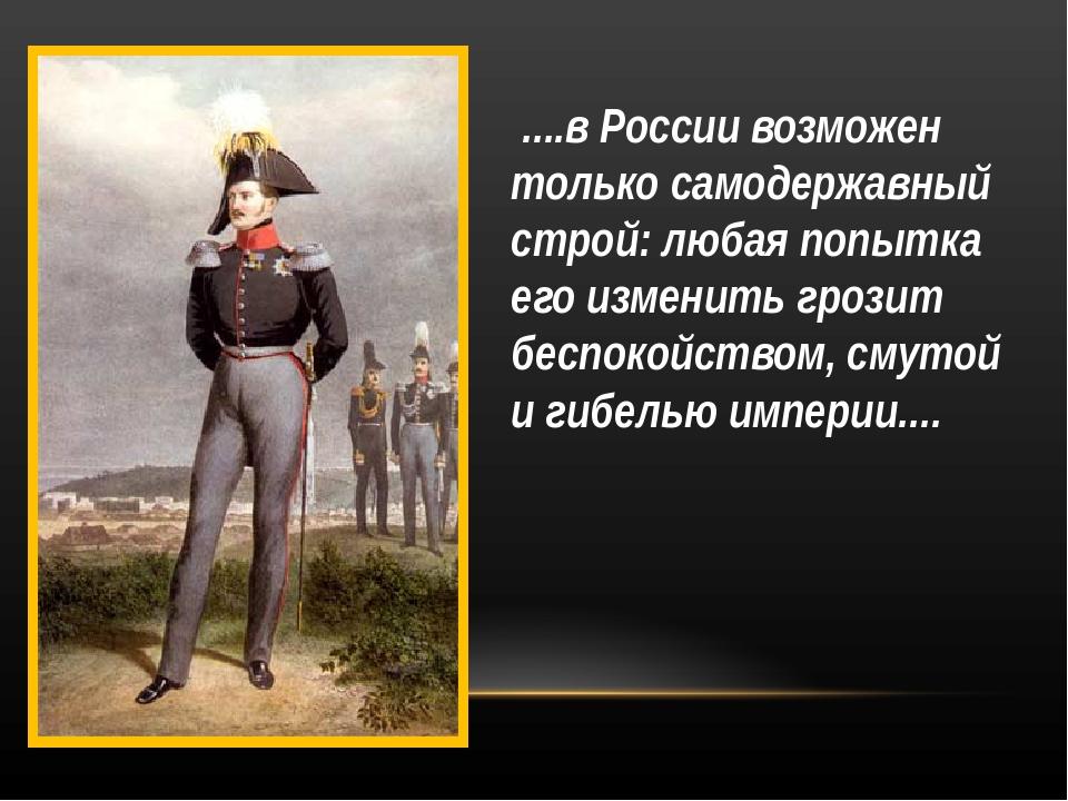 ....в России возможен только самодержавный строй: любая попытка его изменить...