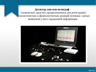 Детектор лжи или полиграф – техническое средство, предназначенное для регистр