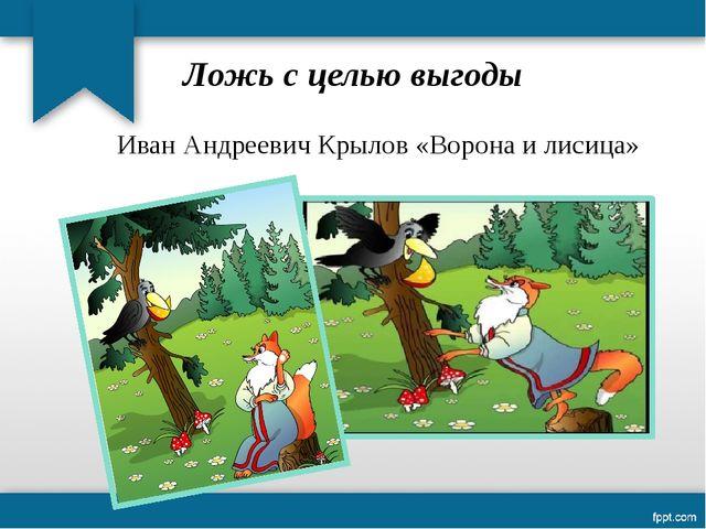 Ложь с целью выгоды Иван Андреевич Крылов «Ворона и лисица»