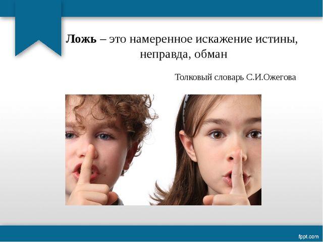 Ложь – это намеренное искажение истины, неправда, обман Толковый словарь С.И....