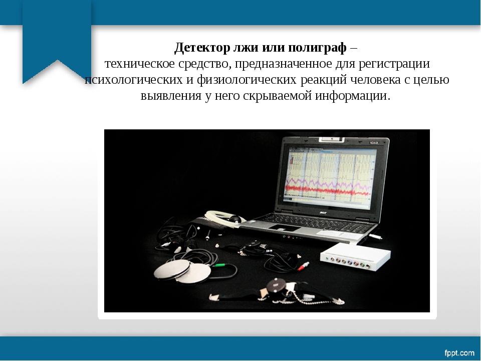 Детектор лжи или полиграф – техническое средство, предназначенное для регистр...