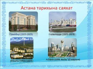 Орынбор (1920-1925) Қызылорда (1925-1929) Алматы (1929-1997) Астана (1998 жыл