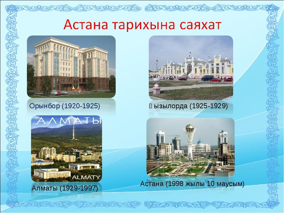 Орынбор (1920-1925) Қызылорда (1925-1929) Алматы (1929-1997) Астана (1998 жыл...