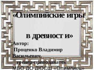 «Олимпийские игры в древности» Автор: Проценко Владимир Васильевич, тренер-пр