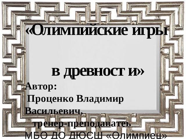 «Олимпийские игры в древности» Автор: Проценко Владимир Васильевич, тренер-пр...