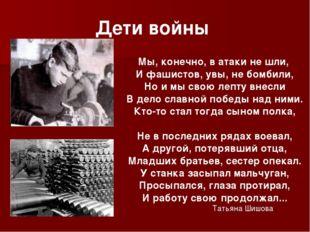 Дети войны Мы, конечно, в атаки не шли, И фашистов, увы, не бомбили, Но и мы