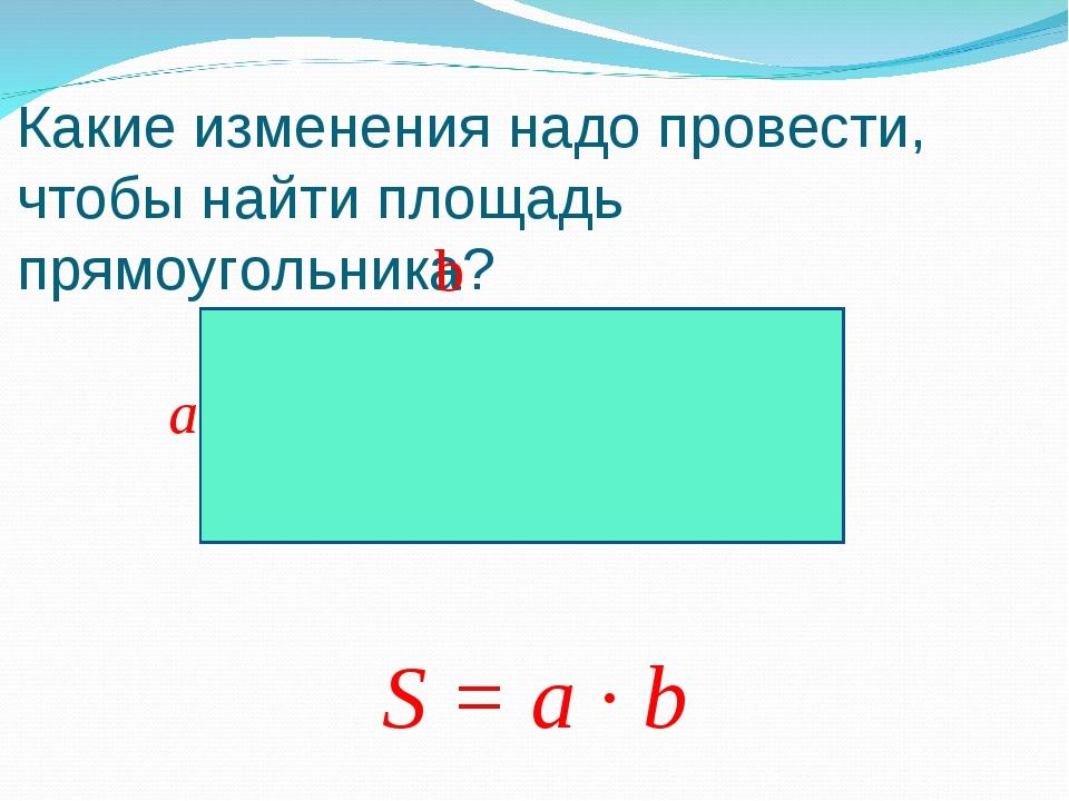Какие изменения надо провести, чтобы найти площадь прямоугольника? b a S = a...
