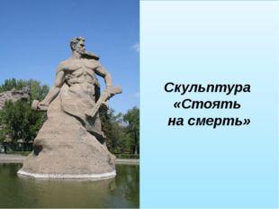 Скульптура «Стоять на смерть»