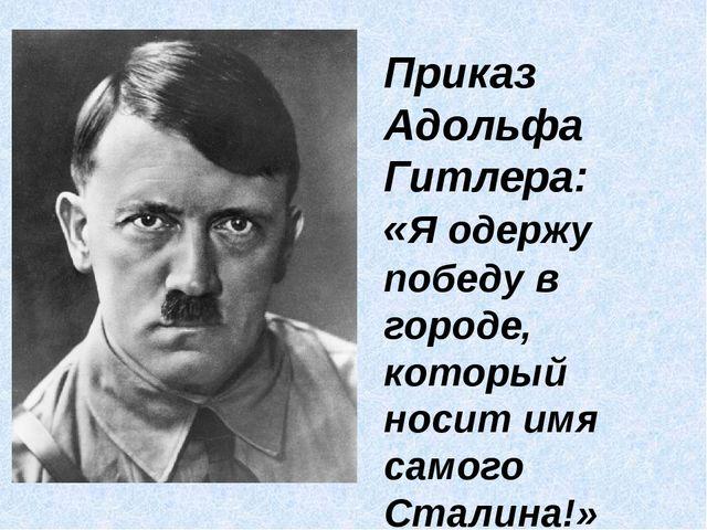 Приказ Адольфа Гитлера: «Я одержу победу в городе, который носит имя самого...