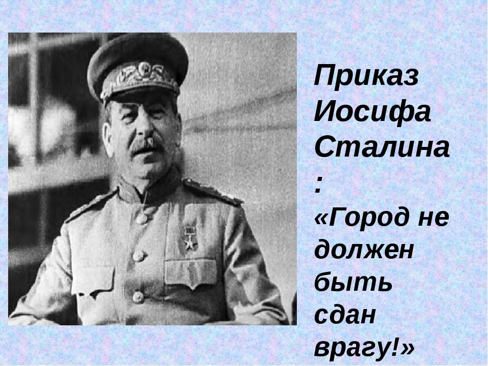 Приказ Иосифа Сталина: «Город не должен быть сдан врагу!»