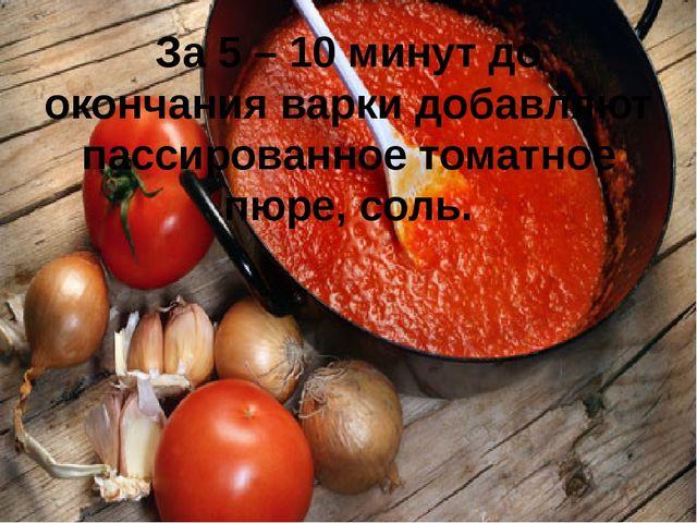За 5 – 10 минут до окончания варки добавляют пассированное томатное пюре, соль.