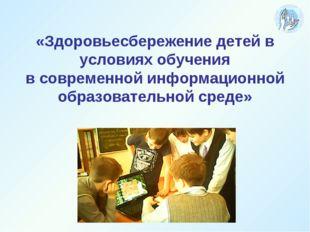 «Здоровьесбережение детей в условиях обучения в современной информационной о